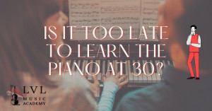 Is it too late to learn piano at 30
